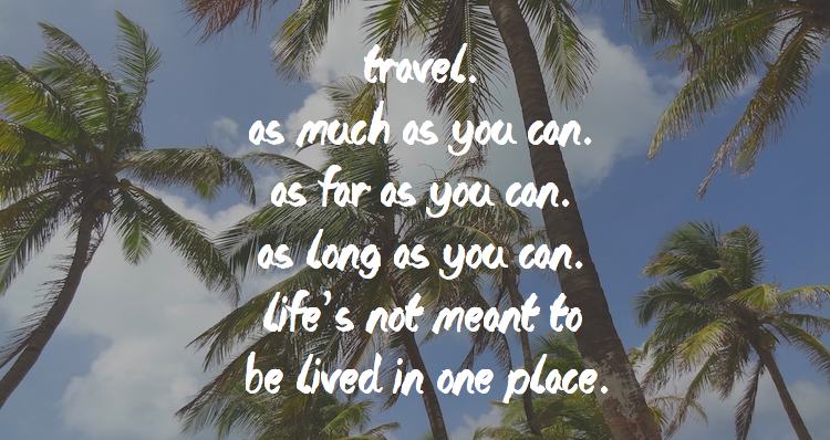 Reisquote Travel. As much as you can. As far as you can. As long as you can. Life's not meant to be lived in one place.